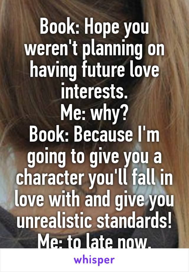 Book: Hope you weren't planning on having future love interests. Me: why? Book: Because I'm going to give you a character you'll fall in love with and give you unrealistic standards! Me: to late now.