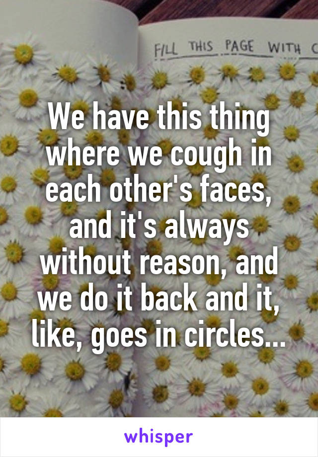 We have this thing where we cough in each other's faces, and it's always without reason, and we do it back and it, like, goes in circles...