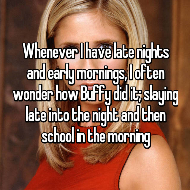 Whenever I have late nights and early mornings, I often wonder how Buffy did it; slaying late into the night and then school in the morning