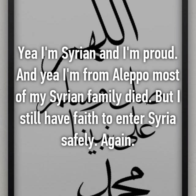 Yea I'm Syrian and I'm proud. And yea I'm from Aleppo most of my Syrian family died. But I still have faith to enter Syria safely. Again.