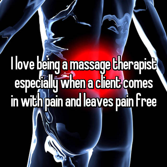 I love being a massage therapist especially when a client comes in with pain and leaves pain free