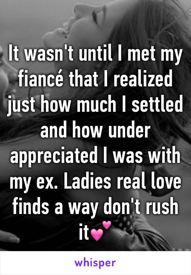 It wasn't until I met my fiancé that I realized just how much I settled and how under appreciated I was with my ex. Ladies real love finds a way don't rush it💕