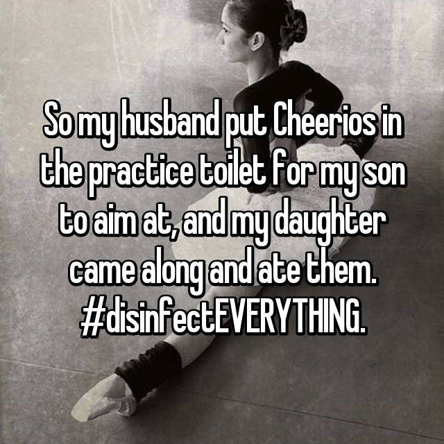 So my husband put Cheerios in the practice toilet for my son to aim at, and my daughter came along and ate them. #disinfectEVERYTHING.