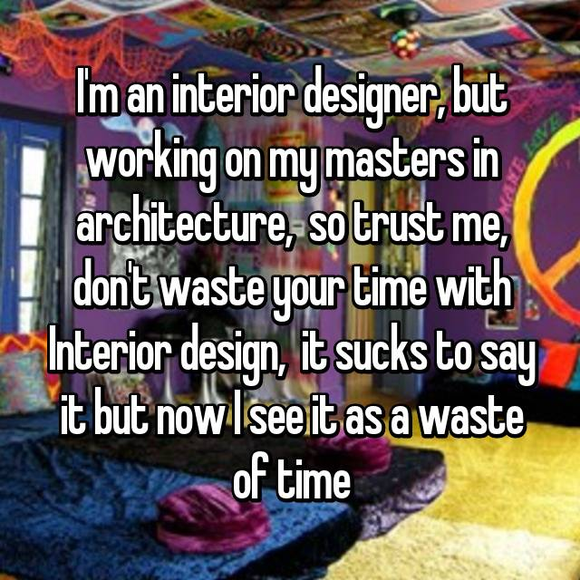 I'm an interior designer, but working on my masters in architecture,  so trust me, don't waste your time with Interior design,  it sucks to say it but now I see it as a waste of time 😔