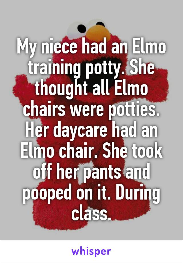 My niece had an Elmo training potty. She thought all Elmo chairs were potties. Her daycare had an Elmo chair. She took off her pants and pooped on it. During class.