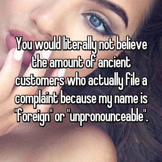 "You would literally not believe the amount of ancient customers who actually file a complaint because my name is ""foreign"" or ""unpronounceable""."