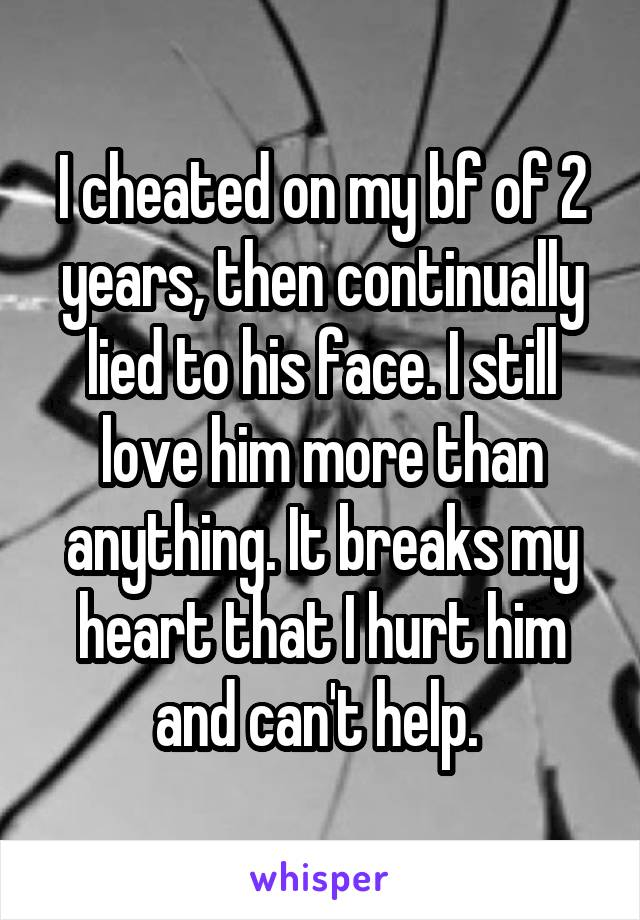 I cheated on my bf of 2 years, then continually lied to his face. I still love him more than anything. It breaks my heart that I hurt him and can't help.