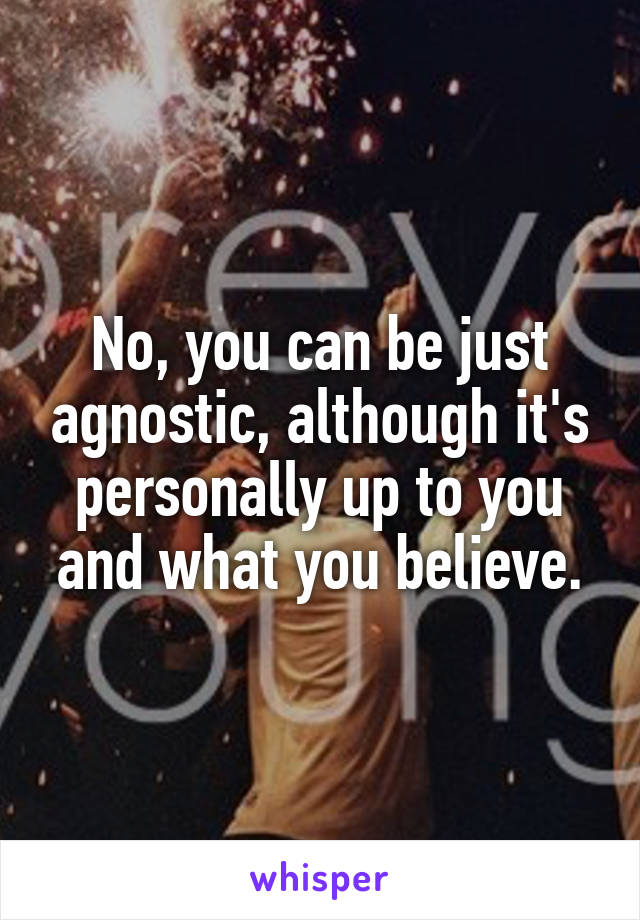 No, you can be just agnostic, although it's personally up to you and what you believe.