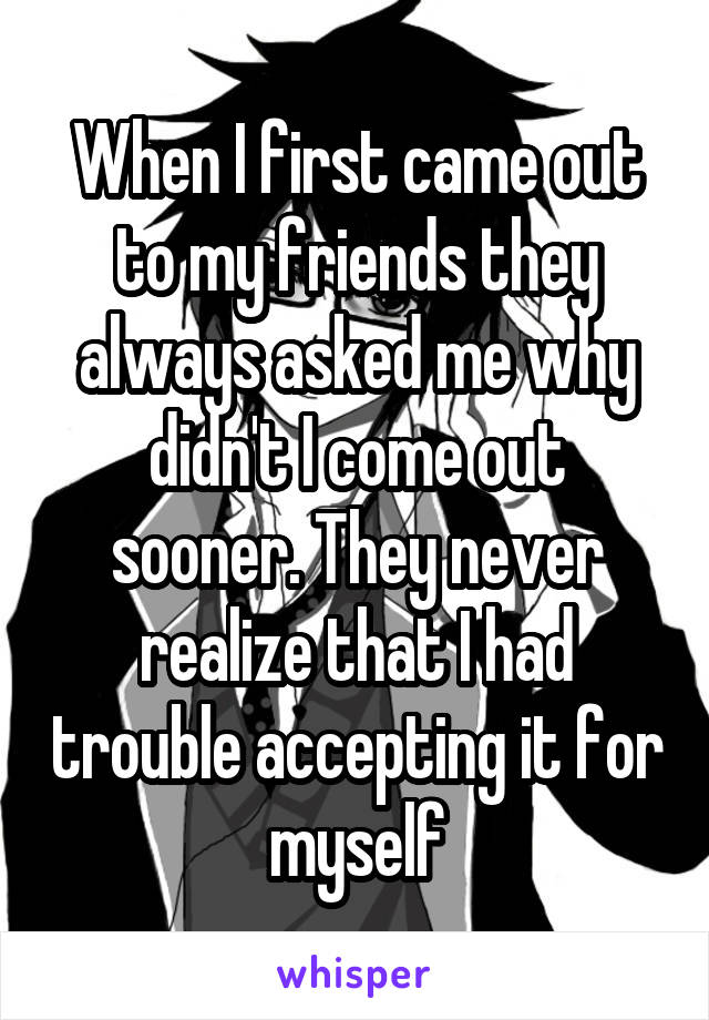 When I first came out to my friends they always asked me why didn't I come out sooner. They never realize that I had trouble accepting it for myself