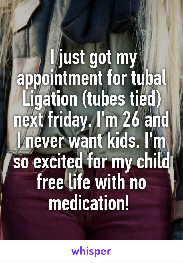 I just got my appointment for tubal Ligation (tubes tied) next friday. I'm 26 and I never want kids. I'm so excited for my child free life with no medication!
