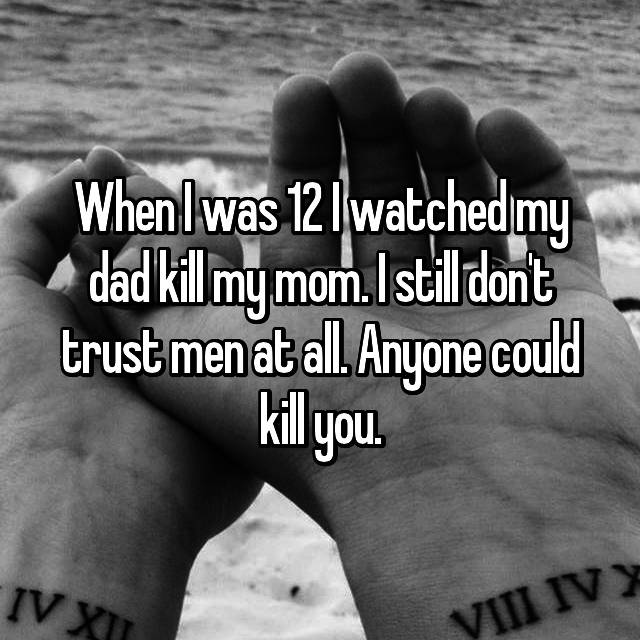 When I was 12 I watched my dad kill my mom. I still don't trust men at all. Anyone could kill you.