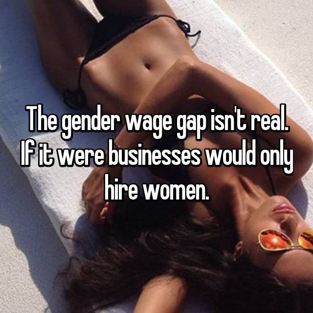 The gender wage gap isn't real. If it were businesses would only hire women.