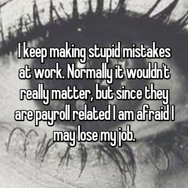 I keep making stupid mistakes at work. Normally it wouldn't really matter, but since they are payroll related I am afraid I may lose my job. 😥