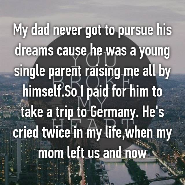 My dad never got to pursue his dreams cause he was a young single parent raising me all by himself.So I paid for him to take a trip to Germany. He's cried twice in my life,when my mom left us and now