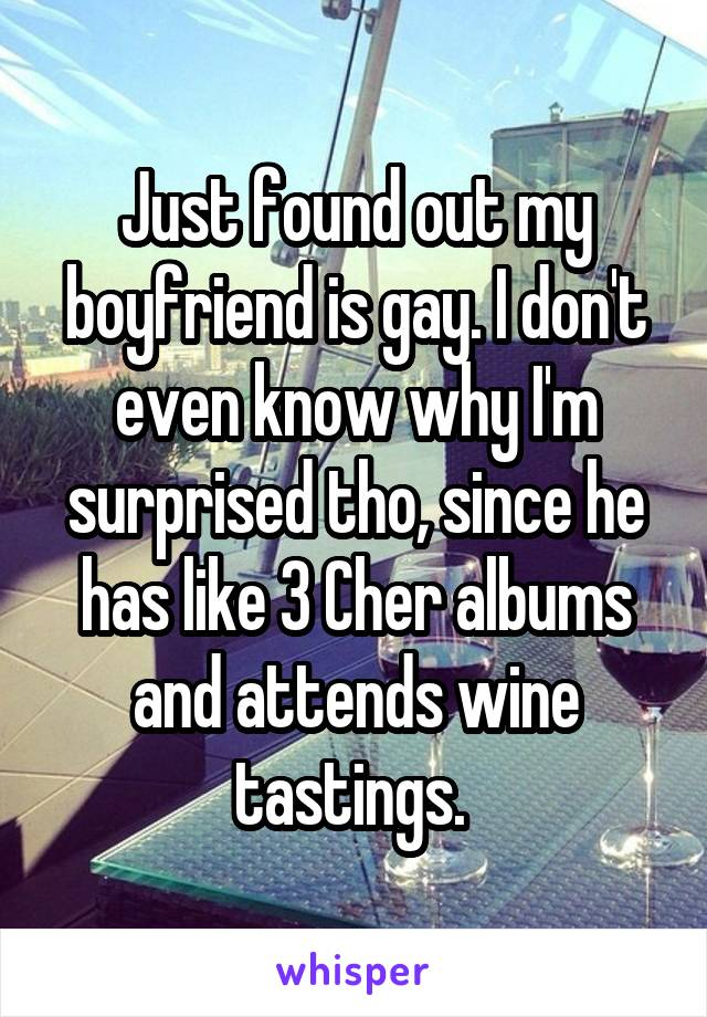 Just found out my boyfriend is gay. I don't even know why I'm surprised tho, since he has like 3 Cher albums and attends wine tastings.