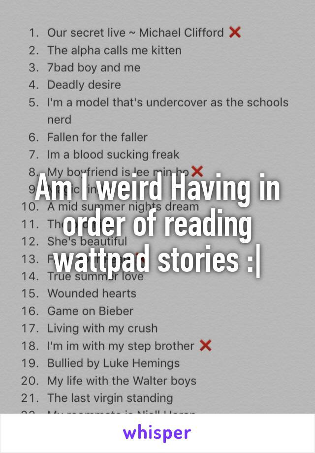 Am I weird Having in order of reading wattpad stories :|