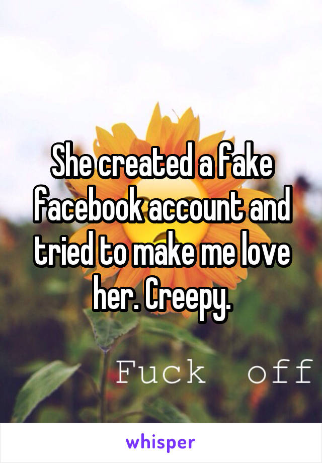She created a fake facebook account and tried to make me love her. Creepy.