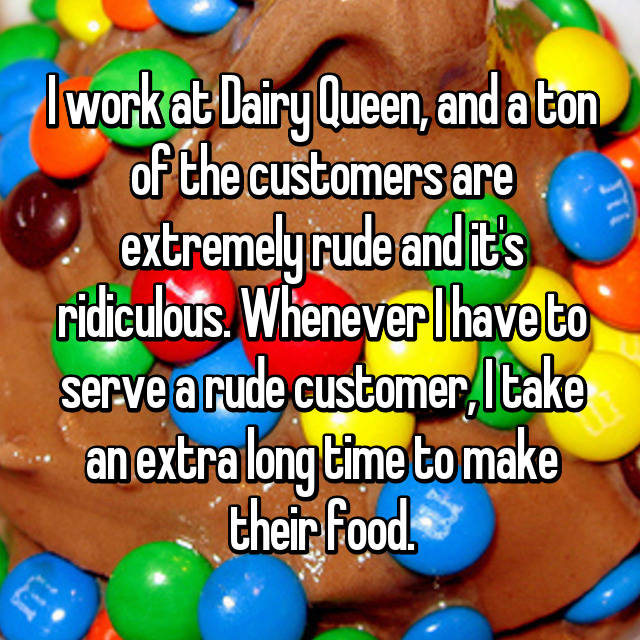 I work at Dairy Queen, and a ton of the customers are extremely rude and it's ridiculous. Whenever I have to serve a rude customer, I take an extra long time to make their food. 😊