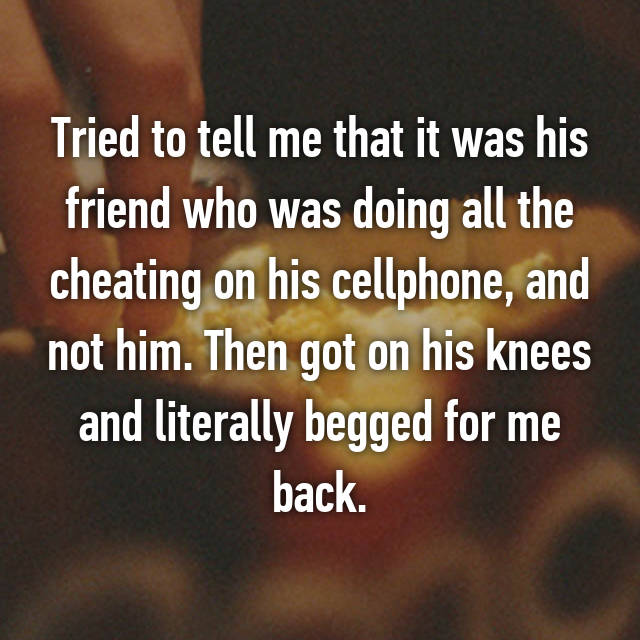 Tried to tell me that it was his friend who was doing all the cheating on his cellphone, and not him. Then got on his knees and literally begged for me back.