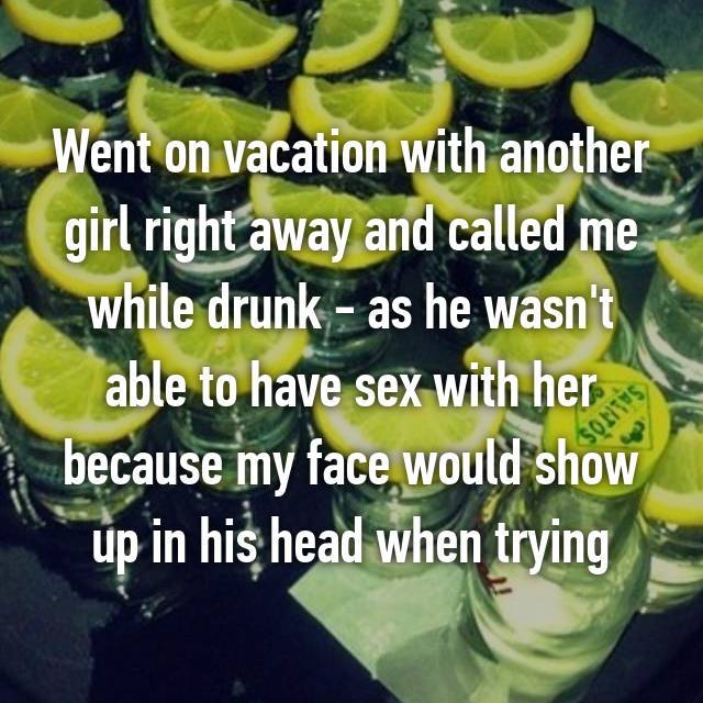 Went on vacation with another girl right away and called me while drunk - as he wasn't able to have sex with her because my face would show up in his head when trying