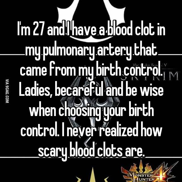 I'm 27 and I have a blood clot in my pulmonary artery that came from my birth control. Ladies, becareful and be wise when choosing your birth control. I never realized how scary blood clots are.