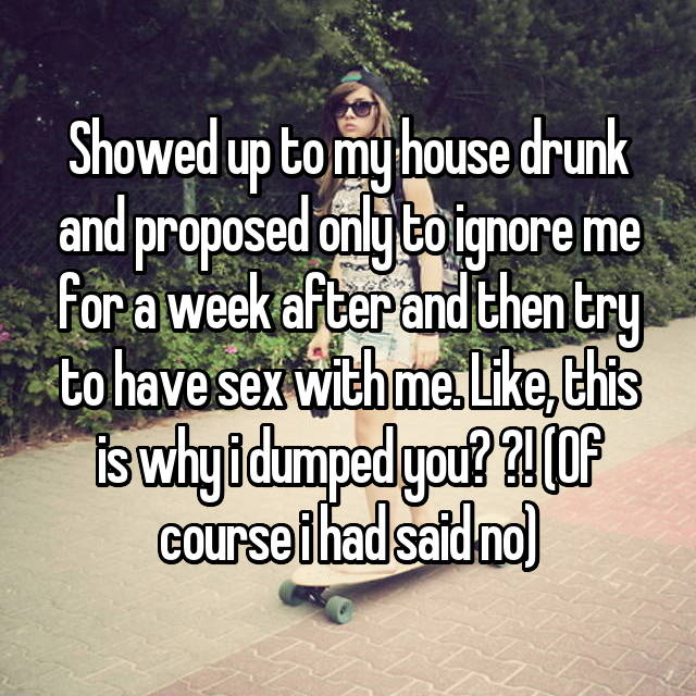Showed up to my house drunk and proposed only to ignore me for a week after and then try to have sex with me. Like, this is why i dumped you? ?! (Of course i had said no)