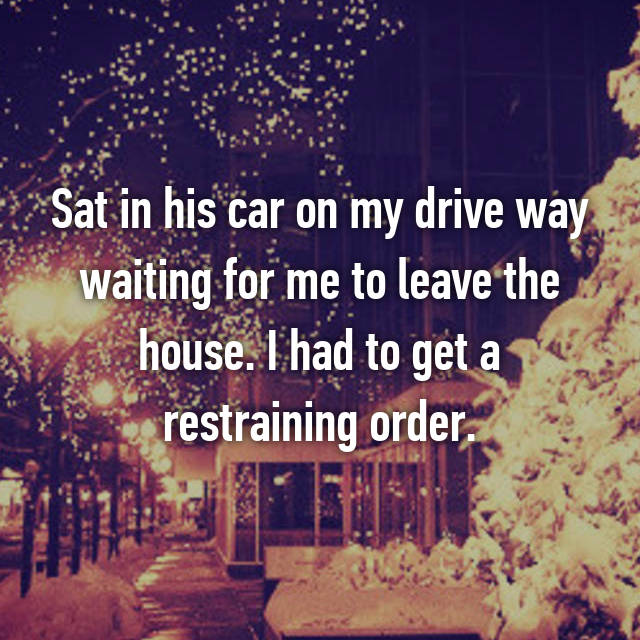 Sat in his car on my drive way waiting for me to leave the house. I had to get a restraining order.