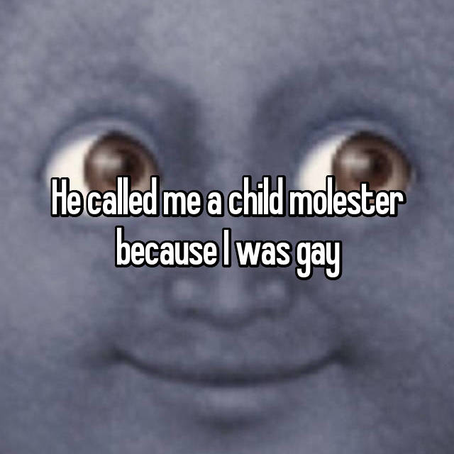 He called me a child molester because I was gay