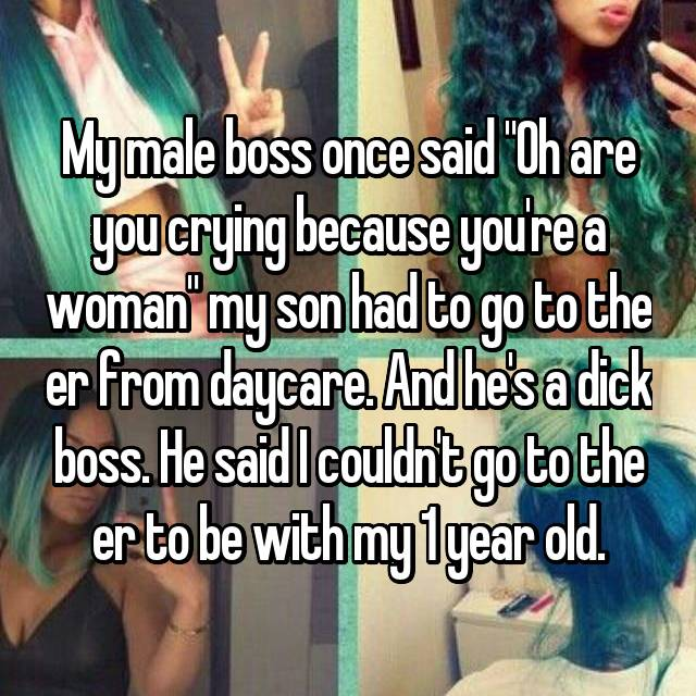 """My male boss once said """"Oh are you crying because you're a woman"""" my son had to go to the er from daycare. And he's a dick boss. He said I couldn't go to the er to be with my 1 year old."""