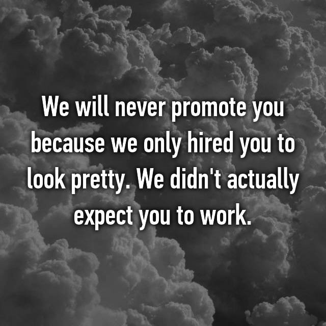 We will never promote you because we only hired you to look pretty. We didn't actually expect you to work.