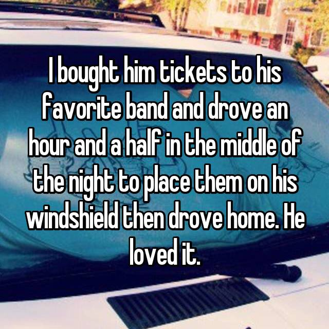 I bought him tickets to his favorite band and drove an hour and a half in the middle of the night to place them on his windshield then drove home. He loved it.