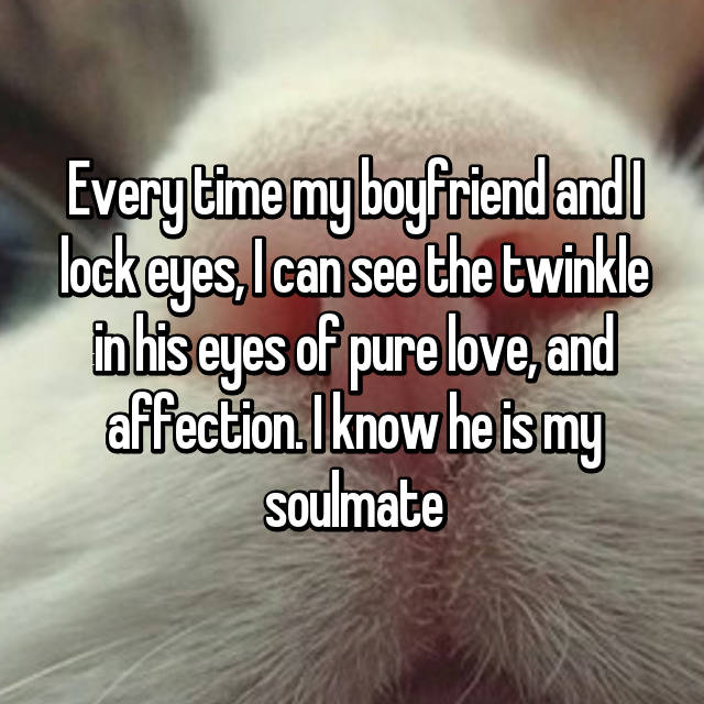 Every time my boyfriend and I lock eyes, I can see the twinkle in his eyes of pure love, and affection. I know he is my soulmate 😍