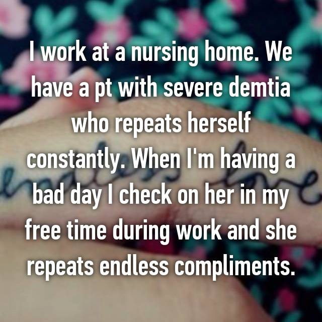 I work at a nursing home. We have a pt with severe demtia who repeats herself constantly. When I'm having a bad day I check on her in my free time during work and she repeats endless compliments.