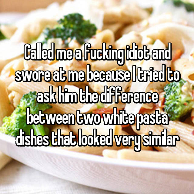 Called me a fucking idiot and swore at me because I tried to ask him the difference between two white pasta dishes that looked very similar