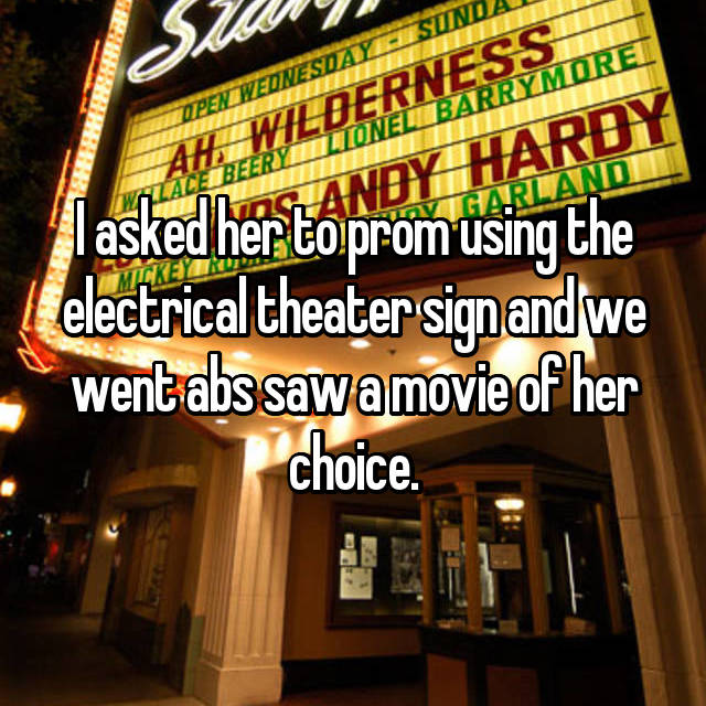 I asked her to prom using the electrical theater sign and we went abs saw a movie of her choice.