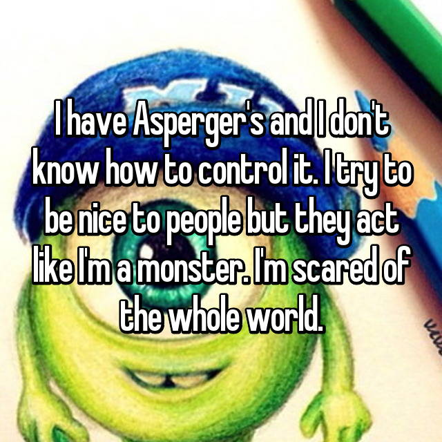 I have Asperger's and I don't know how to control it. I try to be nice to people but they act like I'm a monster. I'm scared of the whole world.😭
