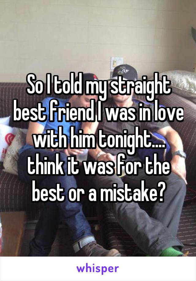 So I told my straight best friend I was in love with him tonight.... think it was for the best or a mistake?