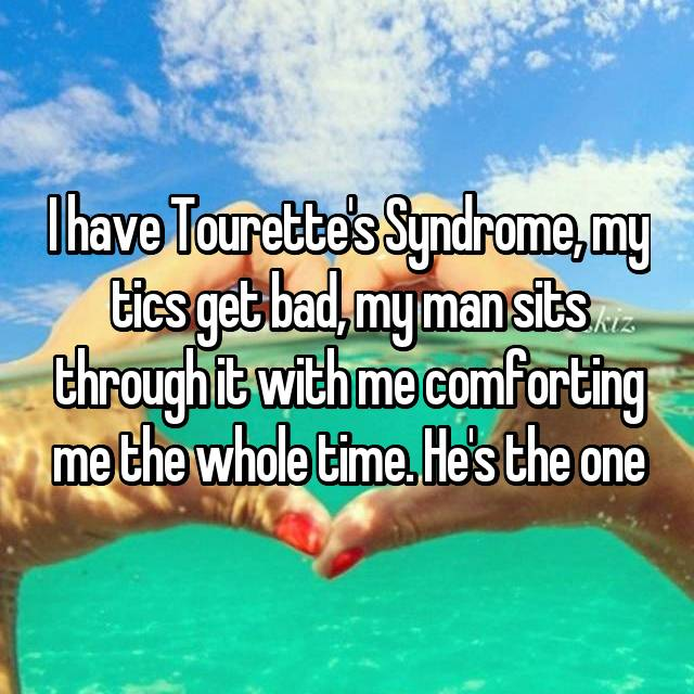 I have Tourette's Syndrome, my tics get bad, my man sits through it with me comforting me the whole time. He's the one