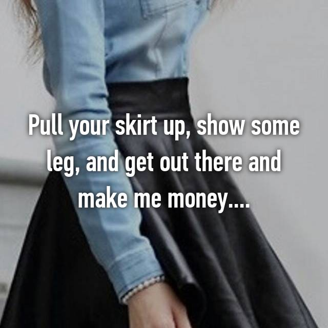 Pull your skirt up, show some leg, and get out there and make me money....