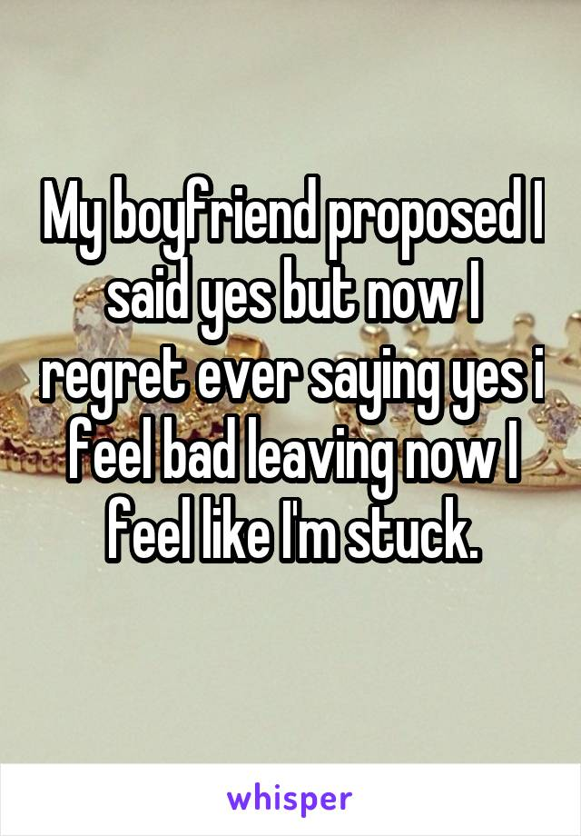 My boyfriend proposed I said yes but now I regret ever saying yes i feel bad leaving now I feel like I'm stuck.