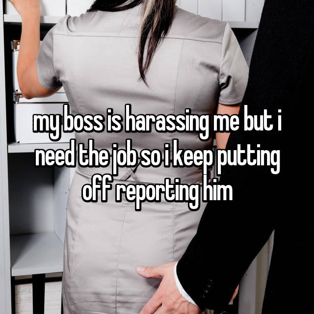 my boss is harassing me but i need the job so i keep putting off reporting him