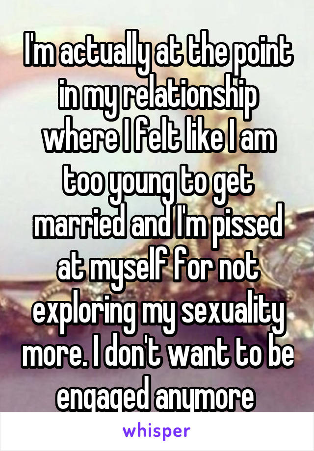 I'm actually at the point in my relationship where I felt like I am too young to get married and I'm pissed at myself for not exploring my sexuality more. I don't want to be engaged anymore