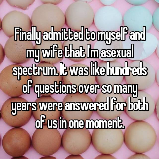 Finally admitted to myself and my wife that I'm asexual spectrum. It was like hundreds of questions over so many years were answered for both of us in one moment.