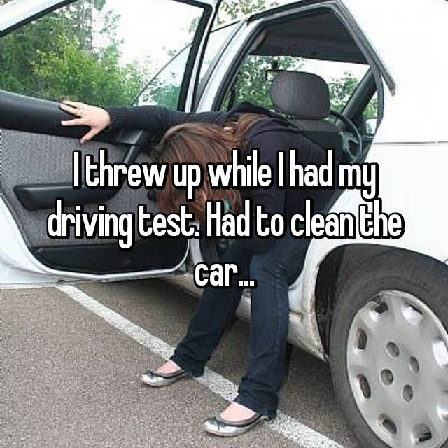I threw up while I had my driving test. Had to clean the car...