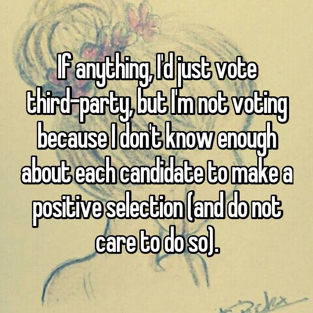 If anything, I'd just vote third-party, but I'm not voting because I don't know enough about each candidate to make a positive selection (and do not care to do so).