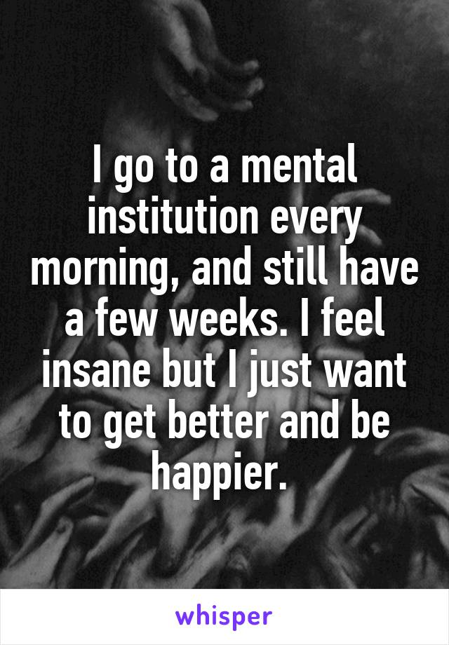 I go to a mental institution every morning, and still have a few weeks. I feel insane but I just want to get better and be happier.