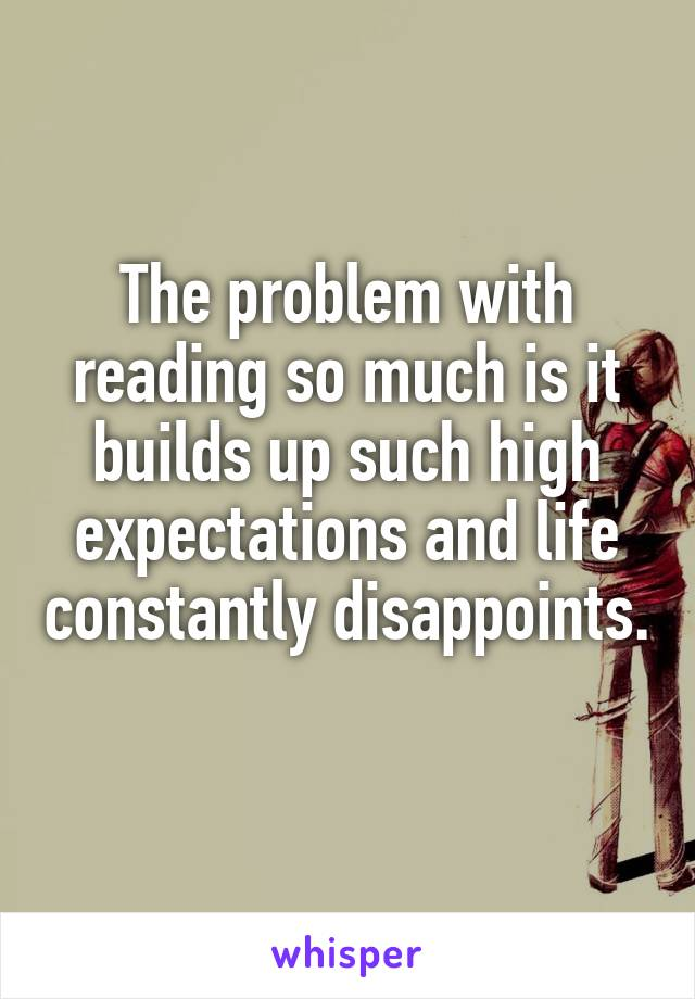 The problem with reading so much is it builds up such high expectations and life constantly disappoints.