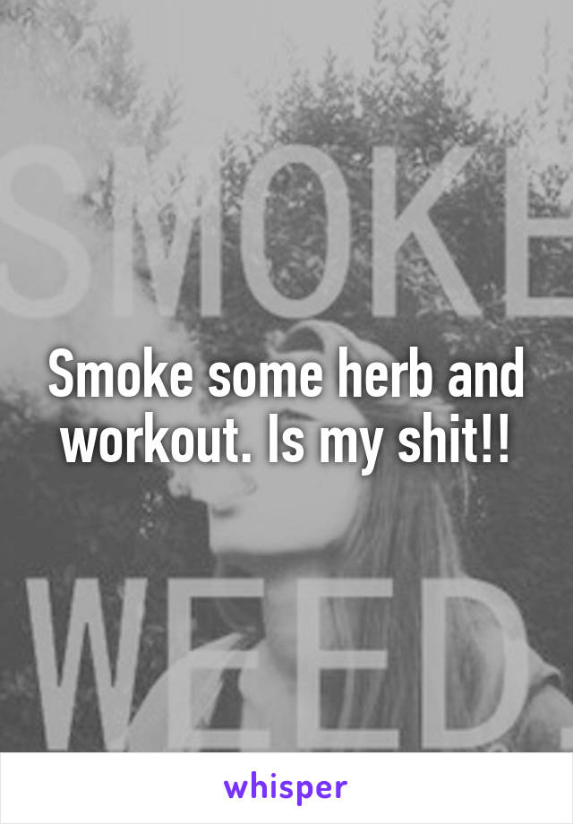 Smoke some herb and workout. Is my shit!!