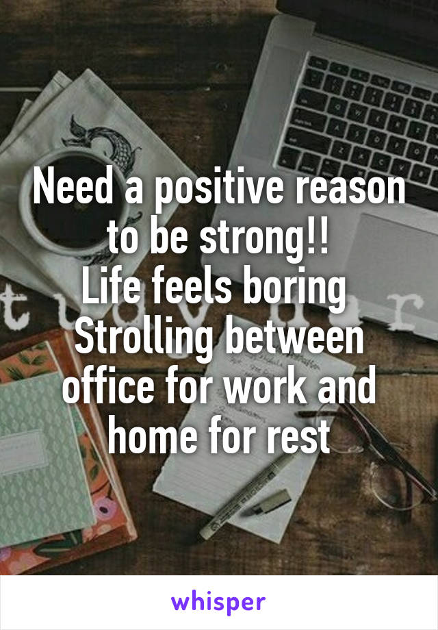 Need a positive reason to be strong!! Life feels boring  Strolling between office for work and home for rest