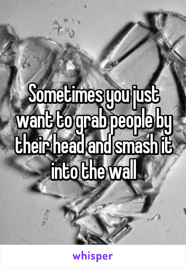 Sometimes you just want to grab people by their head and smash it into the wall